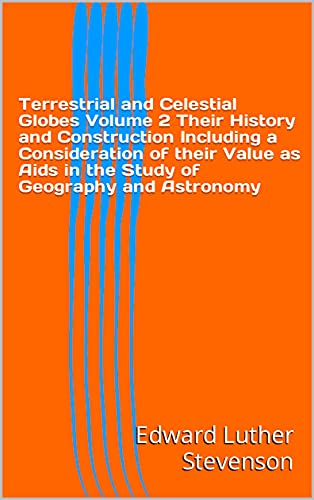 Terrestrial and Celestial Globes Volume 2 Their History and Construction Including a Consideration of their Value as Aids in the Study of Geography and Astronomy (English Edition)