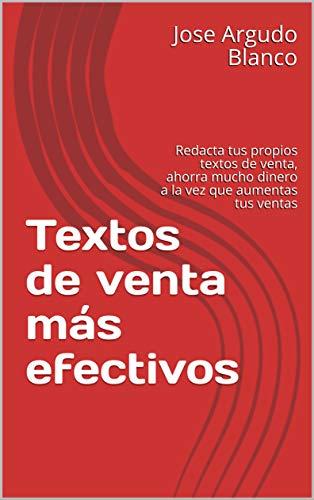 Textos de venta más efectivos: Redacta tus propios textos de venta, ahorra mucho dinero a la vez que aumentas tus ventas (Spanish Edition)