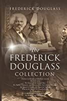 The Frederick Douglass Collection: My Bondage and My Freedom, The Color Line, My Escape from Slavery, Oration in Memory of Abraham Lincoln, What to the Slave Is the Fourth of July, The Heroic Slave, The Future of the Colored Race
