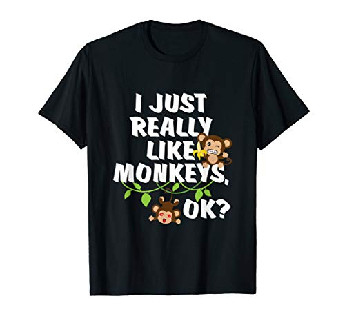 I Just Really Like Monkeys OK? Funny Monkey Gift T-Shirt