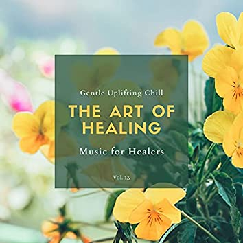 The Art Of Healing - Gentle Uplifting Chill Music For Healers, Vol. 13