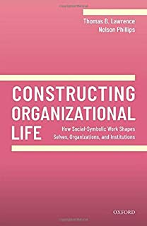 Constructing Organizational Life: How Social-Symbolic Work Shapes Selves, Organizations, and Institutions