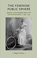 The Feminine Public Sphere: Middle-Class Women and Civic Life in Scotland, C. 1870-1914 (Gender in History)