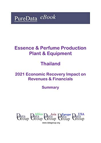Essence & Perfume Production Plant & Equipment Thailand Summary: 2021 Economic Recovery Impact on Revenues & Financials (English Edition)