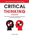 Critical Thinking: Think Clearly in a World of Agendas, Bad Science, and Information Overload (Master Your Emotional Intelligence)
