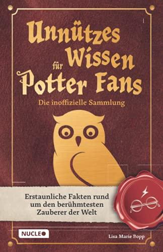 Unnützes Wissen für Potter-Fans – Die inoffizielle Sammlung: Erstaunliche Fakten rund um den berühmtesten Zauberer der Welt   Ein besonderes Buch für Potterheads