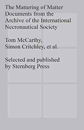 The Mattering of Matter: Documents from the Archive of the International Necronautical Society by Tom McCarthy Simon Critchley(2013-01-01)
