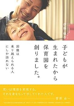 [伊藤慎吾, 菅原由一]の子どもが生まれたから保育園を創りました。: 困難は乗り越えられる人にしか訪れない