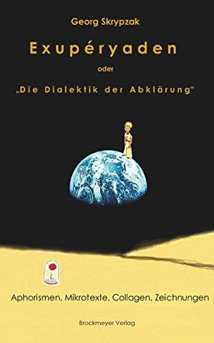 """Exupéryaden oder Die Dialektik der Abklärung"""": Aphorismen, Mikrotexte, Collagen, Zeichnungen,"""