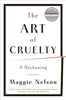 The Art of Cruelty: A Reckoning by [Maggie Nelson]