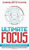 Ultimate Focus: The Art of Mastering Concentration: Unlock the Superpower of the Ultra Successful