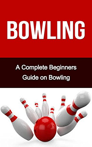 Bowling: A Complete Bowling Guide On: Bowling for Beginners- Bowling Fundamentals- Bowling Tips- Bowling for Dummies (Bowling, Bowling Basics, Bowling ... like a pro, bowling tips) (English Edition)