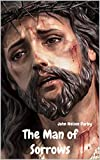 The Man of Sorrows : AS SET FORTH IN THE GOSPEL OF LUKE (English Edition)