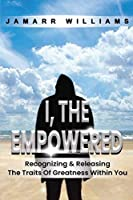 I, The Empowered: Recognizing & Releasing The Traits Of Greatness Within You