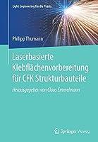 Laserbasierte Klebflaechenvorbereitung fuer CFK Strukturbauteile (Light Engineering fuer die Praxis)