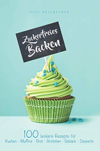 Zuckerfreies Backen: 100 leckere Rezepte für Kuchen - Muffins - Brot - Brötchen - Gebäck - Desserts