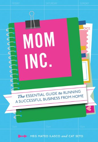 Mom, Inc.: The Essential Guide to Running a Successful Business from Home