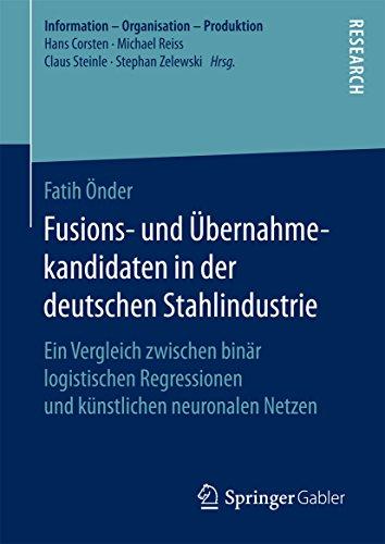 Fusions- und Übernahmekandidaten in der deutschen Stahlindustrie: Ein Vergleich zwischen binär logistischen Regressionen und künstlichen neuronalen Netzen (Information - Organisation - Produktion)