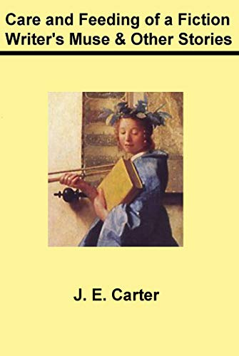 Care and Feeding of a Fiction Writer's Muse: and Other Stories by [J. E. Carter]