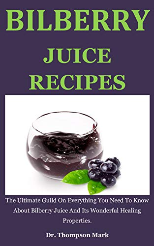 Bilberry Juice Recipes: The Ultimate Guild On Everything You Need To Know About Bilberry Juice And Its Wonderful Healing Properties (English Edition)