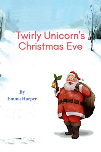 Twirly Unicorn's Christmas Eve: Teaching Children How to Be Caring, Polite, And Kind (bedtime stories for kids) (Bedtime for Kids Book 2)