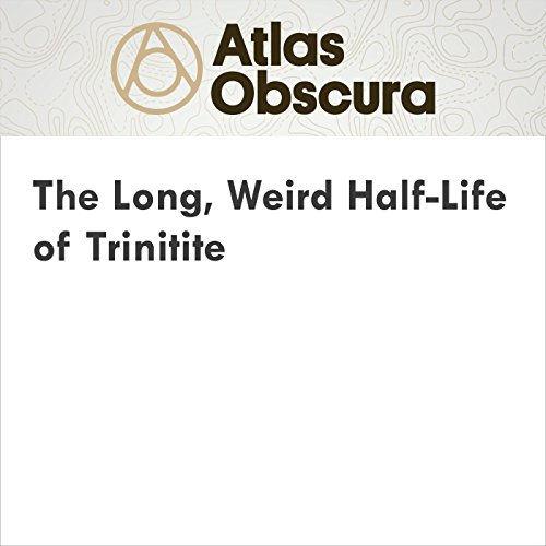 The Long, Weird Half-Life of Trinitite audiobook cover art