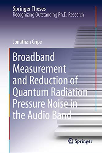 Broadband Measurement and Reduction of Quantum Radiation Pressure Noise in the Audio Band (Springer Theses) (English Edition)