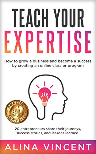 Teach Your Expertise: How to Grow a Business and Become a Success by Creating an Online Class or Program (Expertise-Based Business)