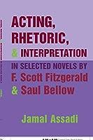 Acting, Rhetoric, & Interpretation in Selected Novels by F. Scott Fitzgerald And Saul Bellow