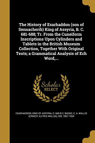 The History of Esarhaddon (son of Sennacherib) King of Assyria, B. C. 681-688; Tr. From the Cuneiform Inscriptions Upon Cylinders and Tablets in the ... Texts; a Grammatical Analysis of Ech Word,...