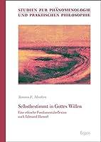 Selbstbestimmt in Gottes Willen: Eine Ethische Fundamentalreflexion Nach Edmund Husserl (Studien Zur Phanomenologie Und Praktischen Philosophie)