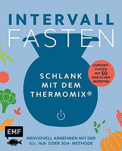 Intervallfasten – Schlank mit dem Thermomix® – Individuell abnehmen mit der 5:2-, 16:8- oder 20:4-Methode: Kurzzeitfasten mit 50 einfachen Rezepten
