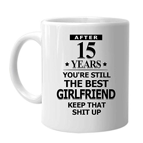 After 15 Years You're Still The Best Girlfriend Keep That Shit Up - Inspirational Sarcasm Coffee Mug Birthday Holiday Christmas Day Gift Idea for Wome