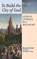 To Build the City of God: Living as Catholics in a Secular Age