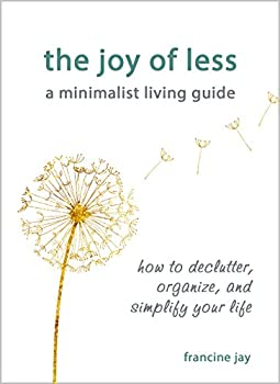 The Joy of Less A Minimalist Living Guide  How to Declutter Organize and Simplify Your Life