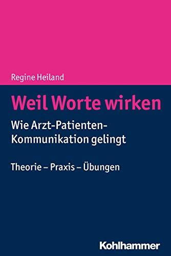 Weil Worte wirken: Wie Arzt-Patienten-Kommunikation gelingt. Theorie - Praxis -...