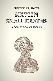 Sixteen Small Deaths: A Collection of Stories by [Christopher J. Dwyer]