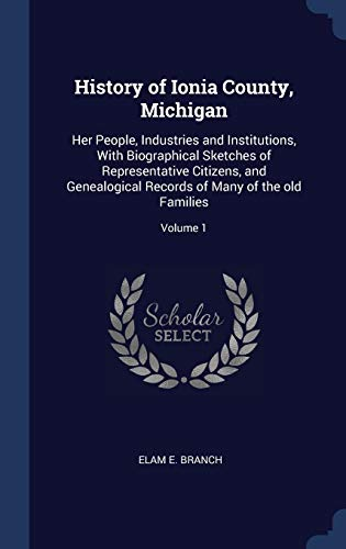 History of Ionia County, Michigan: Her People, Industries and Institutions, With Biographical Sketches of Representative Citizens, and Genealogical Records of Many of the old Families; Volume 1