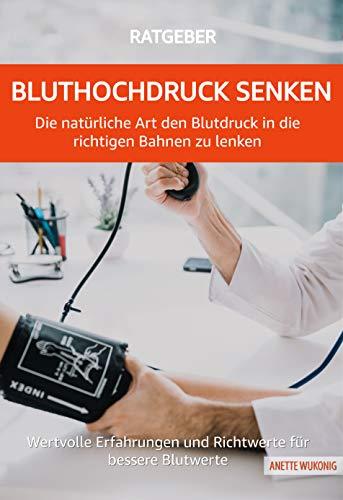 Bluthochdruck senken - Die natürliche Art den Blutdruck in die richtigen Bahnen zu lenken: Wertvolle Erfahrungen und Richtwerte für bessere Blutwerte