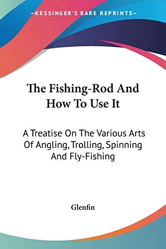 The Fishing-Rod And How To Use It: A Treatise On The Various Arts Of Angling, Trolling, Spinning And Fly-Fishing
