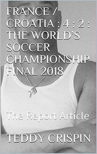 FRANCE / CROATIA : 4 : 2 : THE WORLD'S SOCCER CHAMPIONSHIP FINAL 2018: The Report Article (English Edition)