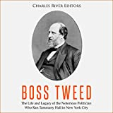 Boss Tweed: The Life and Legacy of the Notorious Politician Who Ran Tammany Hall in New York City