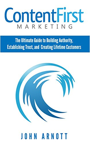Content First Marketing: The Ultimate Guide to Building Authority, Establishing Trust, and Creating Lifetime Customers