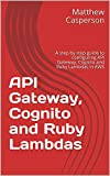 API Gateway, Cognito and Ruby Lambdas: A step by step guide to configuring API Gateway, Cognito and Ruby Lambdas in AWS (AWS Cloud Guides)