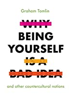 Why Being Yourself Is a Bad Idea: And Other Countercultural Notions