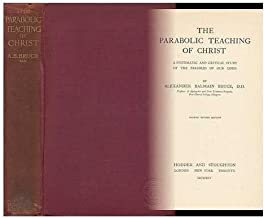 The Parabolic Teaching of Christ : a Systematic and Critical Study of the Parables of Our Lord / by Alexander Balmain Bruce