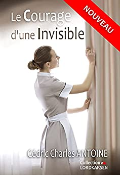 Le courage d'une invisible par [Cédric Charles ANTOINE]