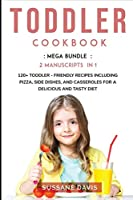 Toddler Cookbook: MEGA BUNDLE - 3 Manuscripts in 1 - 120+ Toddler - friendly recipes including Pizza, Side dishes, and Casseroles for a delicious and tasty diet