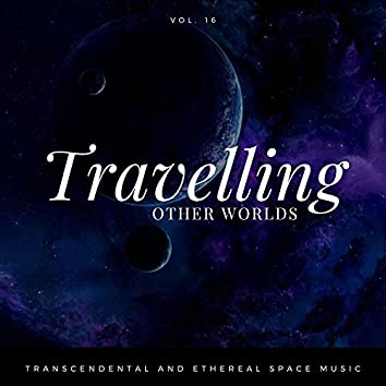 Travelling Other Worlds - Transcendental And Ethereal Space Music, Vol. 16