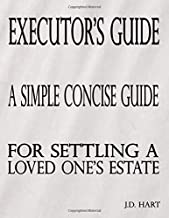 The Executor's Guide: A Simple Concise Guide For Settling A Loved One's Estate